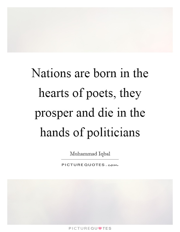 Nations are born in the hearts of poets, they prosper and die in the hands of politicians Picture Quote #1