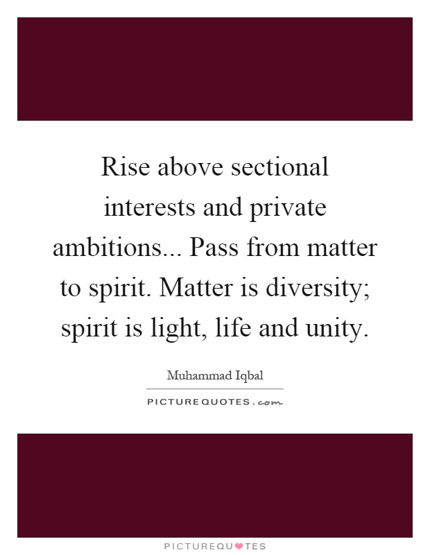 Rise above sectional interests and private ambitions... Pass from matter to spirit. Matter is diversity; spirit is light, life and unity Picture Quote #1