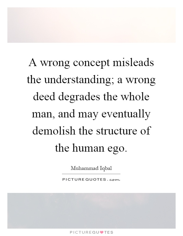 A wrong concept misleads the understanding; a wrong deed degrades the whole man, and may eventually demolish the structure of the human ego Picture Quote #1