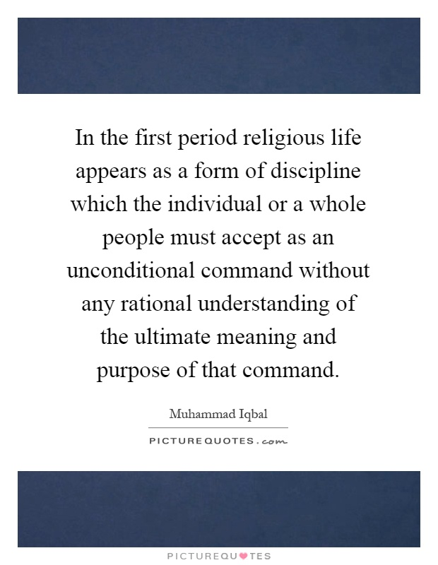 In the first period religious life appears as a form of discipline which the individual or a whole people must accept as an unconditional command without any rational understanding of the ultimate meaning and purpose of that command Picture Quote #1