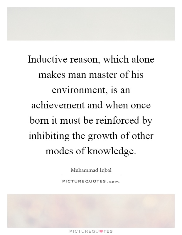 Inductive reason, which alone makes man master of his environment, is an achievement and when once born it must be reinforced by inhibiting the growth of other modes of knowledge Picture Quote #1