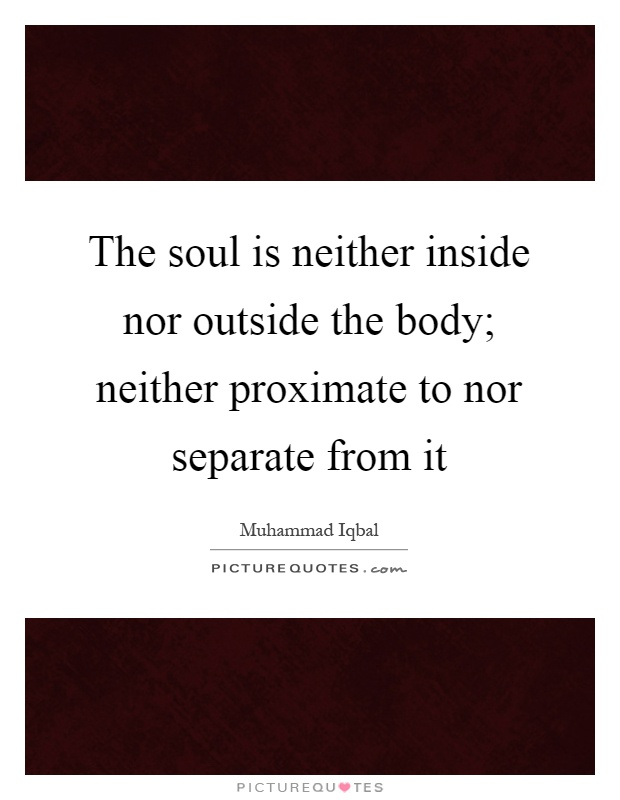 The soul is neither inside nor outside the body; neither proximate to nor separate from it Picture Quote #1