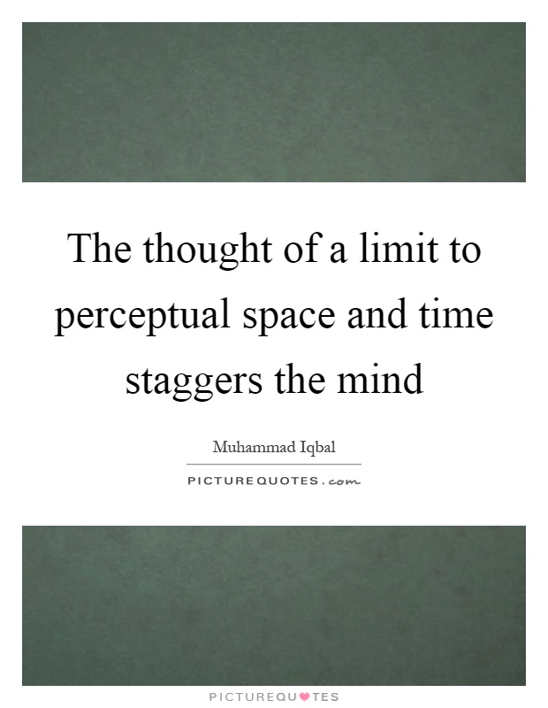 The thought of a limit to perceptual space and time staggers the mind Picture Quote #1