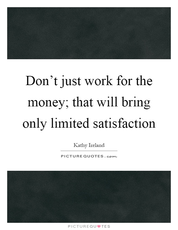 Don't just work for the money; that will bring only limited satisfaction Picture Quote #1
