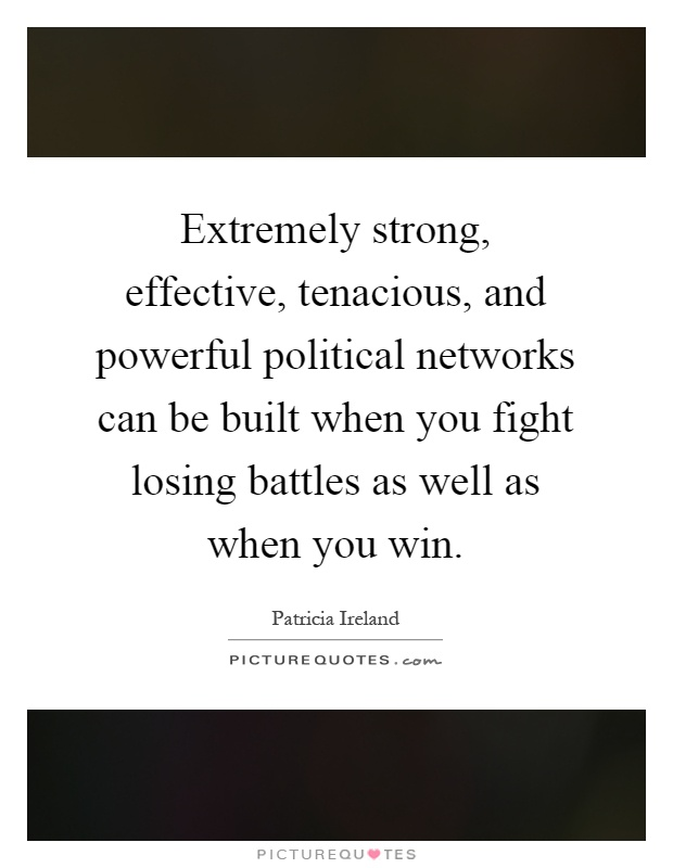 Extremely strong, effective, tenacious, and powerful political networks can be built when you fight losing battles as well as when you win Picture Quote #1
