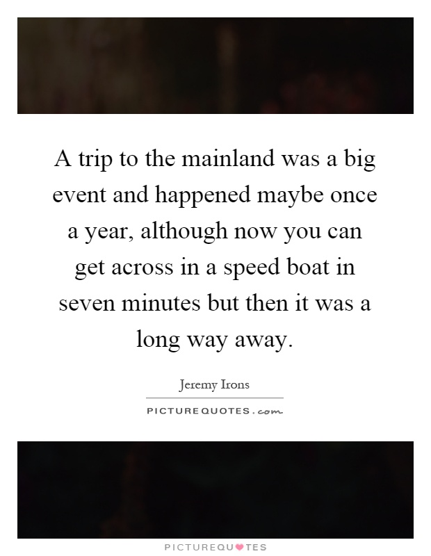 A trip to the mainland was a big event and happened maybe once a year, although now you can get across in a speed boat in seven minutes but then it was a long way away Picture Quote #1