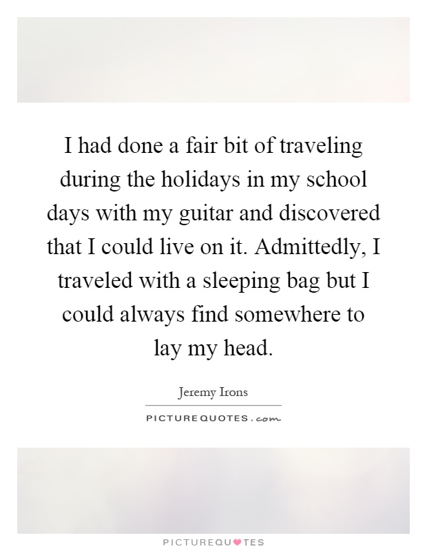I had done a fair bit of traveling during the holidays in my school days with my guitar and discovered that I could live on it. Admittedly, I traveled with a sleeping bag but I could always find somewhere to lay my head Picture Quote #1