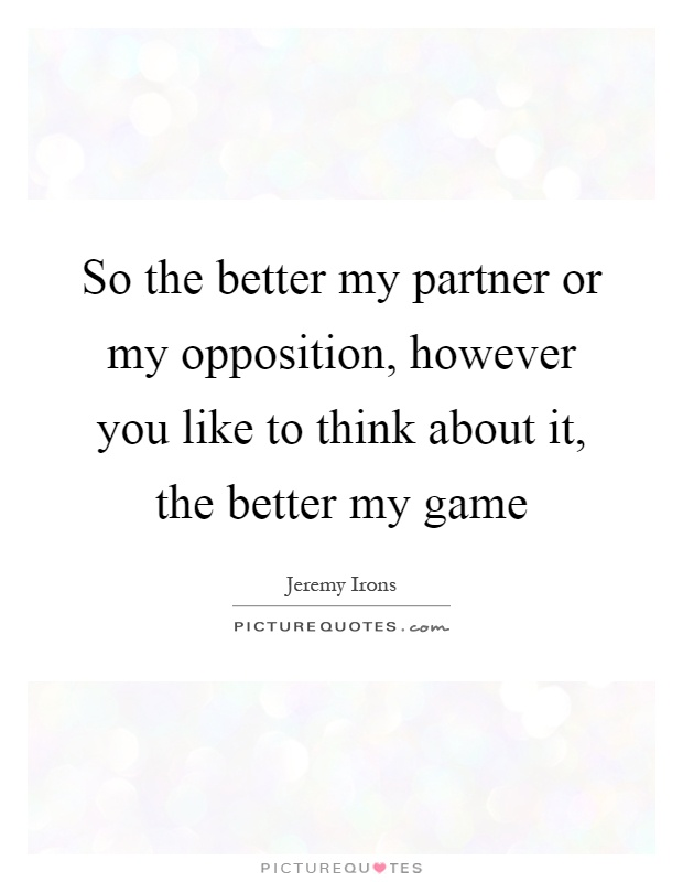 So the better my partner or my opposition, however you like to think about it, the better my game Picture Quote #1