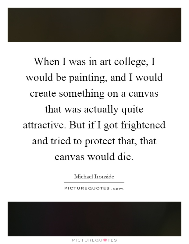 When I was in art college, I would be painting, and I would create something on a canvas that was actually quite attractive. But if I got frightened and tried to protect that, that canvas would die Picture Quote #1