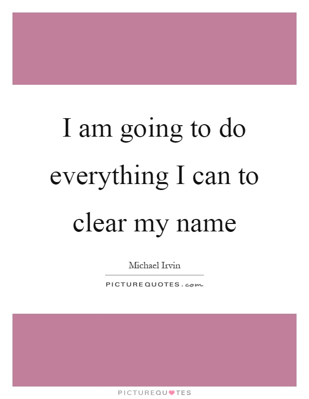 I am going to do everything I can to clear my name Picture Quote #1