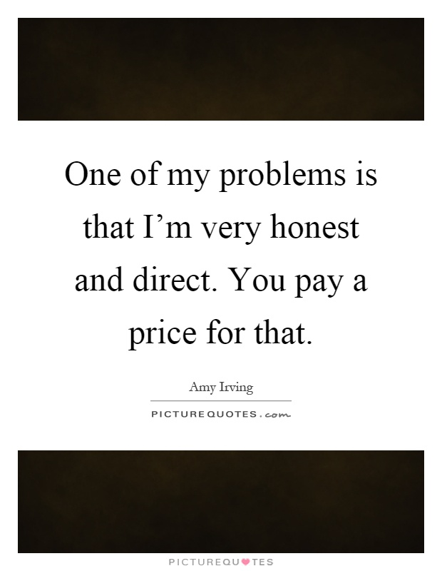 One of my problems is that I'm very honest and direct. You pay a price for that Picture Quote #1