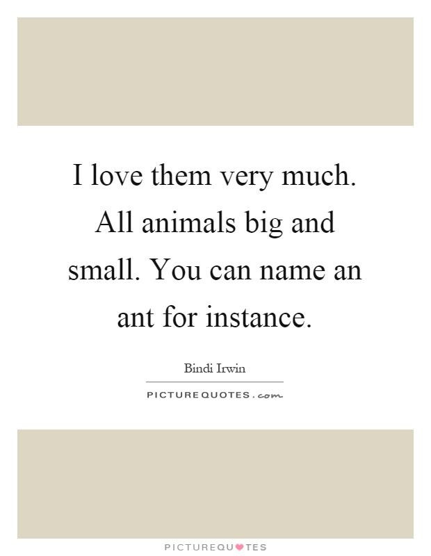 I love them very much. All animals big and small. You can name an ant for instance Picture Quote #1