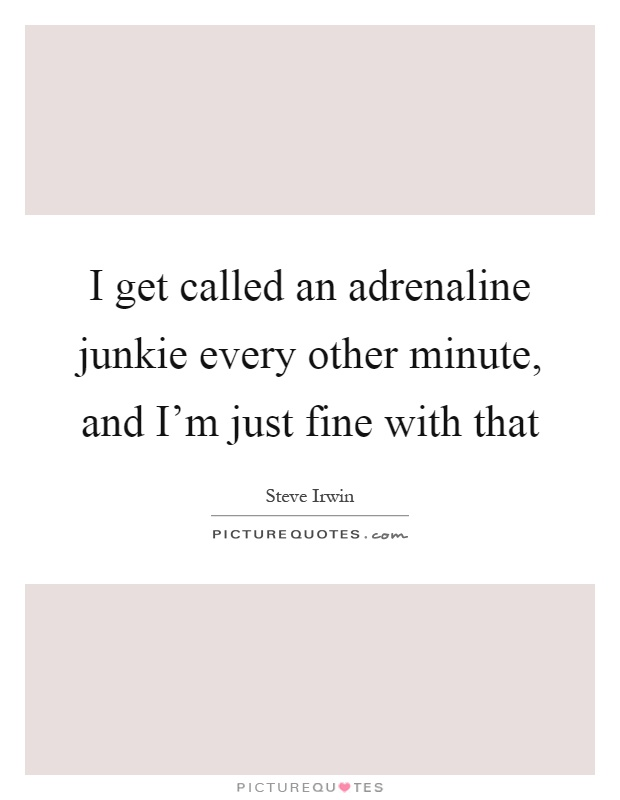 I get called an adrenaline junkie every other minute, and I'm just fine with that Picture Quote #1