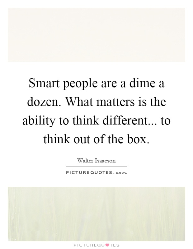 Smart people are a dime a dozen. What matters is the ability to think different... to think out of the box Picture Quote #1