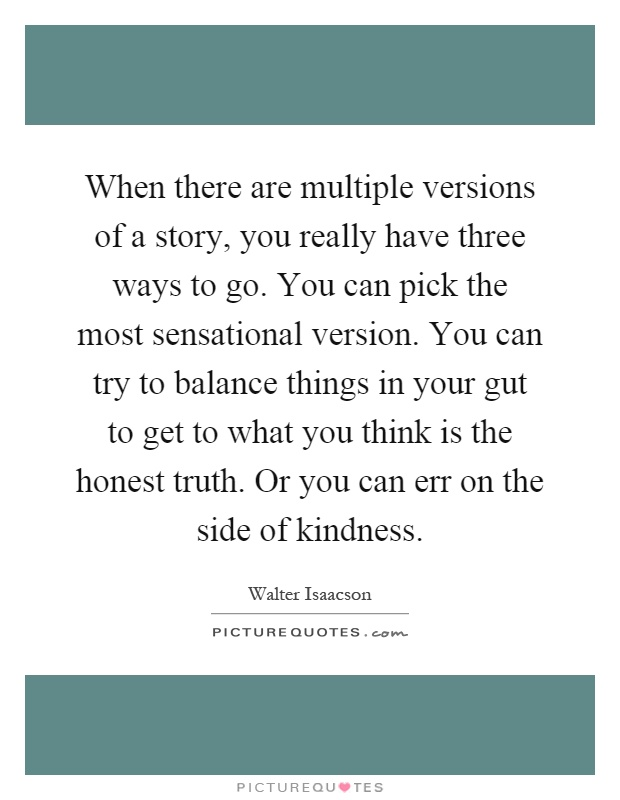 When there are multiple versions of a story, you really have three ways to go. You can pick the most sensational version. You can try to balance things in your gut to get to what you think is the honest truth. Or you can err on the side of kindness Picture Quote #1