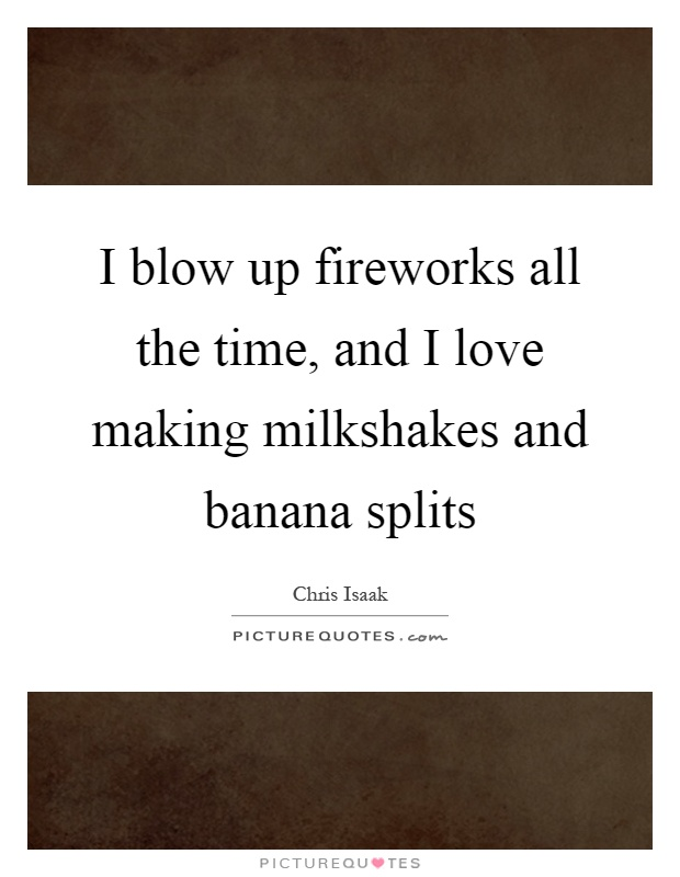 I blow up fireworks all the time, and I love making milkshakes and banana splits Picture Quote #1
