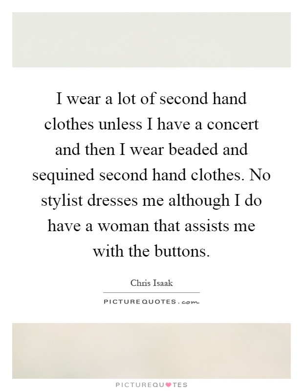 I wear a lot of second hand clothes unless I have a concert and then I wear beaded and sequined second hand clothes. No stylist dresses me although I do have a woman that assists me with the buttons Picture Quote #1