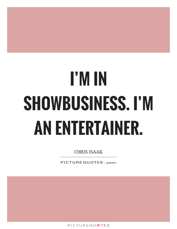 I'm in showbusiness. I'm an entertainer Picture Quote #1