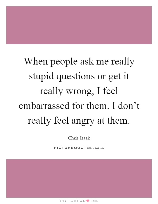 When people ask me really stupid questions or get it really wrong, I feel embarrassed for them. I don't really feel angry at them Picture Quote #1