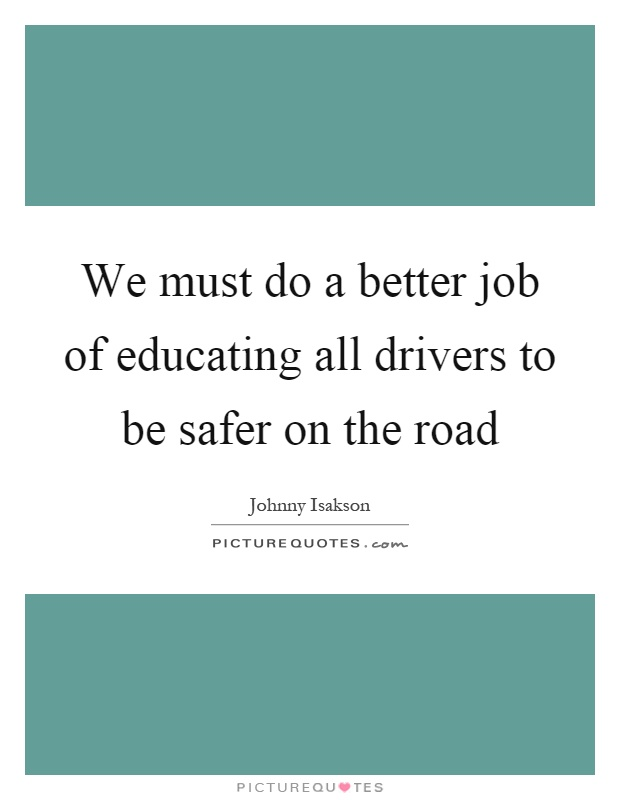 We must do a better job of educating all drivers to be safer on the road Picture Quote #1