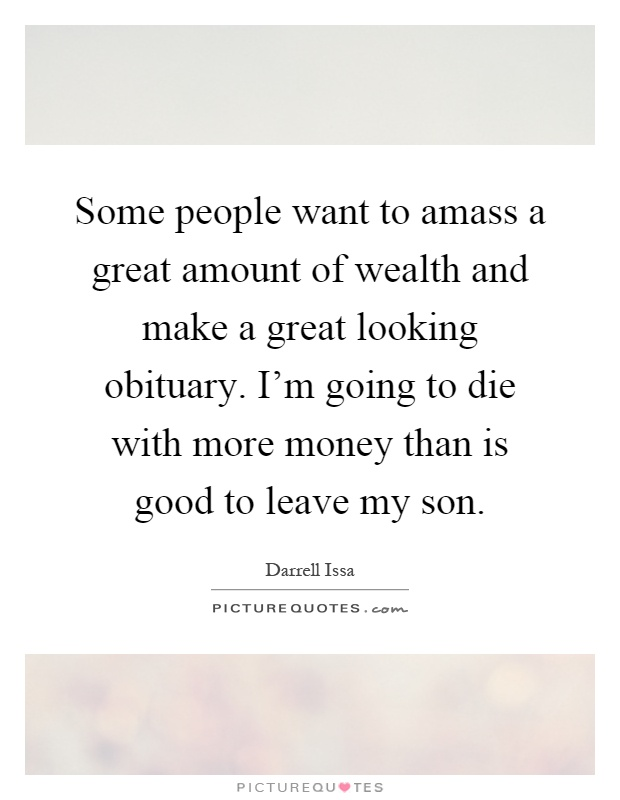 Some people want to amass a great amount of wealth and make a great looking obituary. I'm going to die with more money than is good to leave my son Picture Quote #1