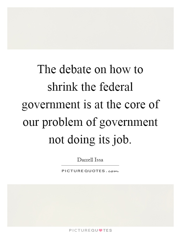 The debate on how to shrink the federal government is at the core of our problem of government not doing its job Picture Quote #1