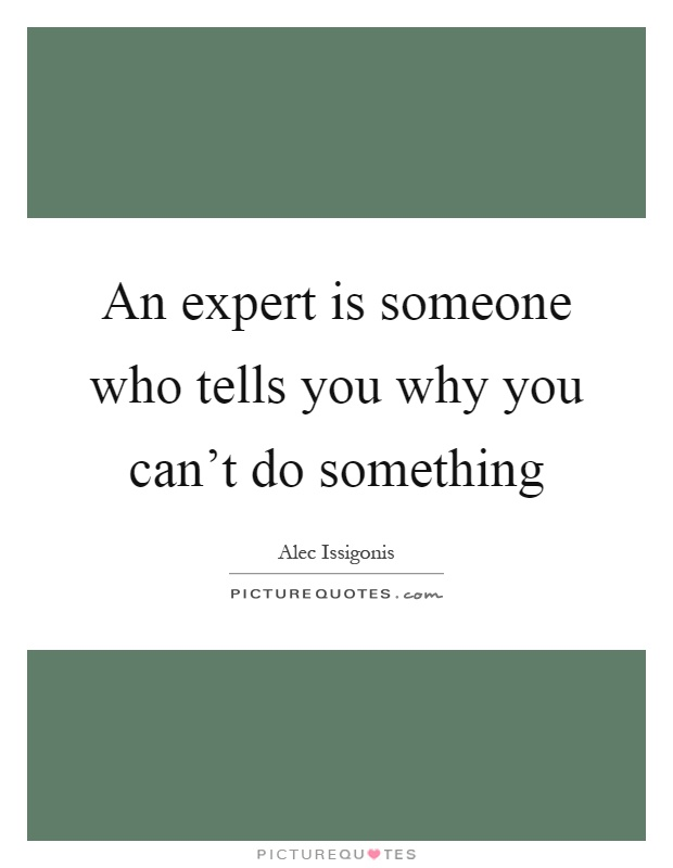 An expert is someone who tells you why you can't do something Picture Quote #1