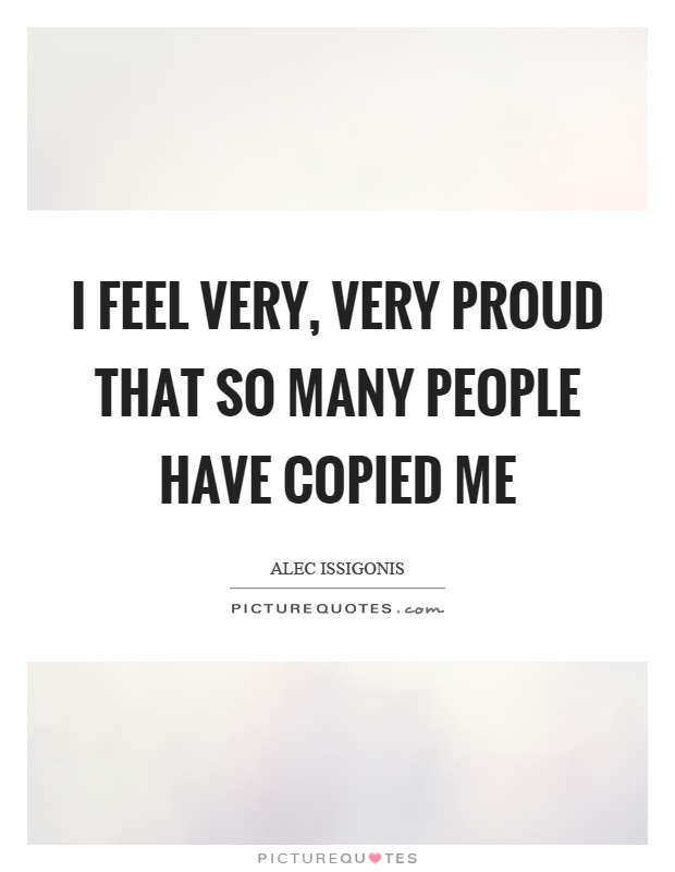 I feel very, very proud that so many people have copied me Picture Quote #1