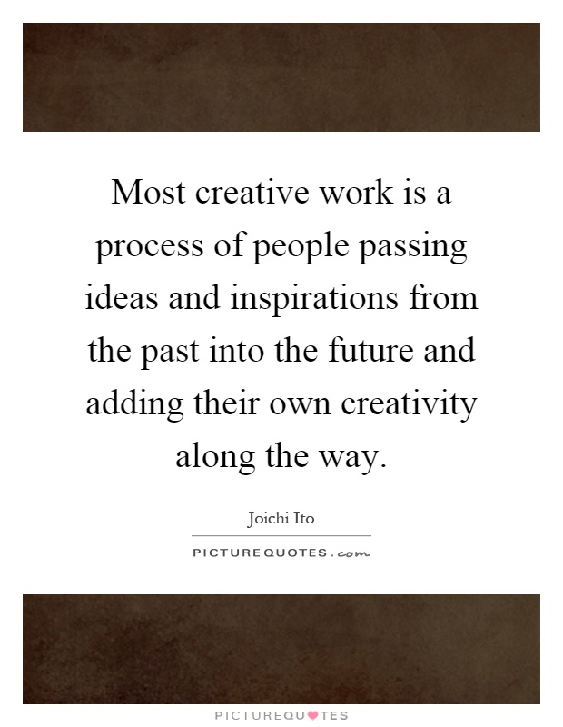 Most creative work is a process of people passing ideas and inspirations from the past into the future and adding their own creativity along the way Picture Quote #1