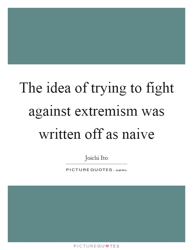The idea of trying to fight against extremism was written off as naive Picture Quote #1