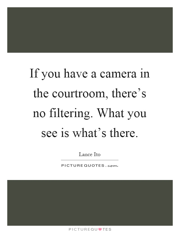 If you have a camera in the courtroom, there's no filtering. What you see is what's there Picture Quote #1