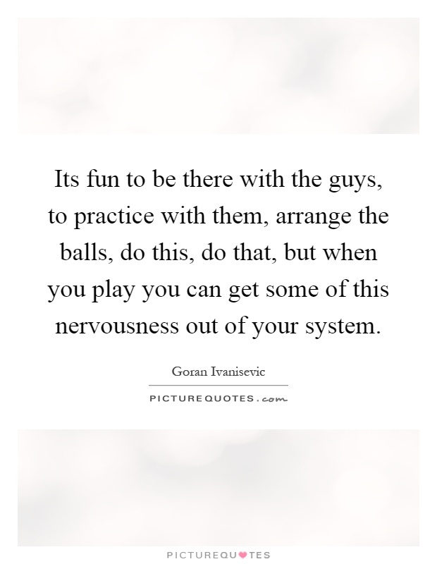 Its fun to be there with the guys, to practice with them, arrange the balls, do this, do that, but when you play you can get some of this nervousness out of your system Picture Quote #1
