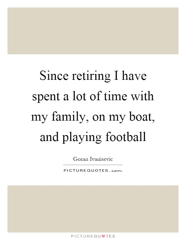 Since retiring I have spent a lot of time with my family, on my boat, and playing football Picture Quote #1