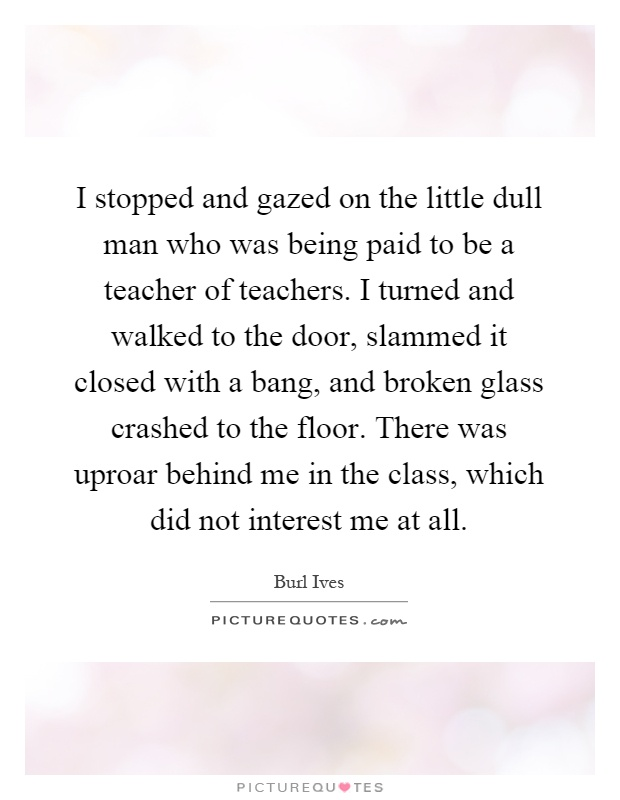 I stopped and gazed on the little dull man who was being paid to be a teacher of teachers. I turned and walked to the door, slammed it closed with a bang, and broken glass crashed to the floor. There was uproar behind me in the class, which did not interest me at all Picture Quote #1