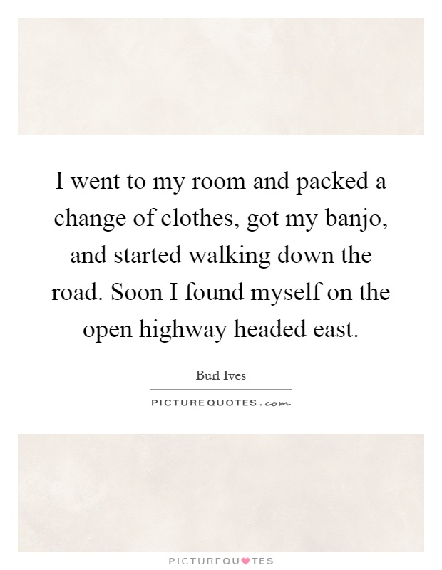 I went to my room and packed a change of clothes, got my banjo, and started walking down the road. Soon I found myself on the open highway headed east Picture Quote #1
