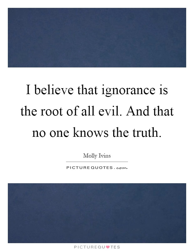 I believe that ignorance is the root of all evil. And that no one knows the truth Picture Quote #1