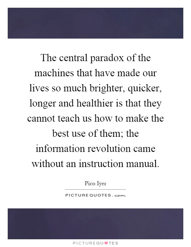 The central paradox of the machines that have made our lives so much brighter, quicker, longer and healthier is that they cannot teach us how to make the best use of them; the information revolution came without an instruction manual Picture Quote #1