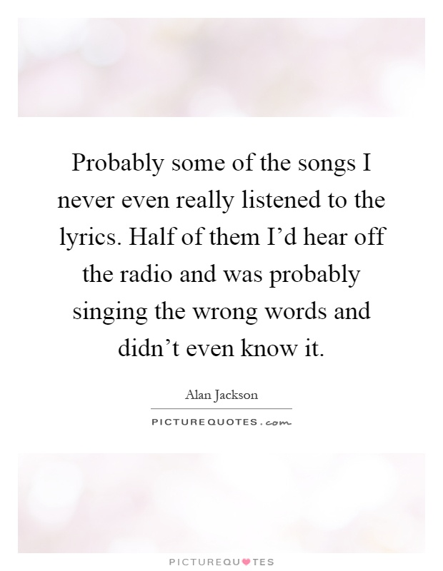 Probably some of the songs I never even really listened to the lyrics. Half of them I'd hear off the radio and was probably singing the wrong words and didn't even know it Picture Quote #1