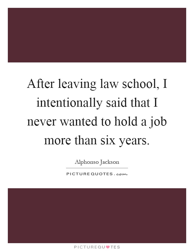 After leaving law school, I intentionally said that I never wanted to hold a job more than six years Picture Quote #1
