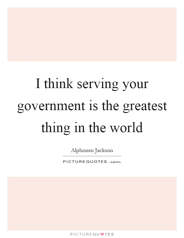 I think serving your government is the greatest thing in the world Picture Quote #1