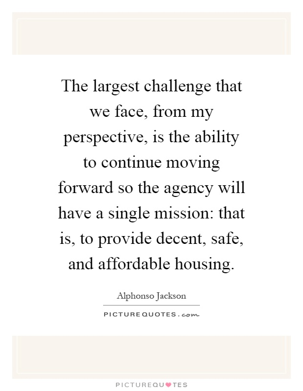 The largest challenge that we face, from my perspective, is the ability to continue moving forward so the agency will have a single mission: that is, to provide decent, safe, and affordable housing Picture Quote #1