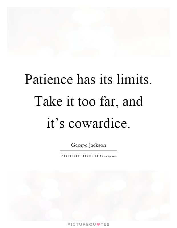 Patience has its limits. Take it too far, and it's cowardice Picture Quote #1