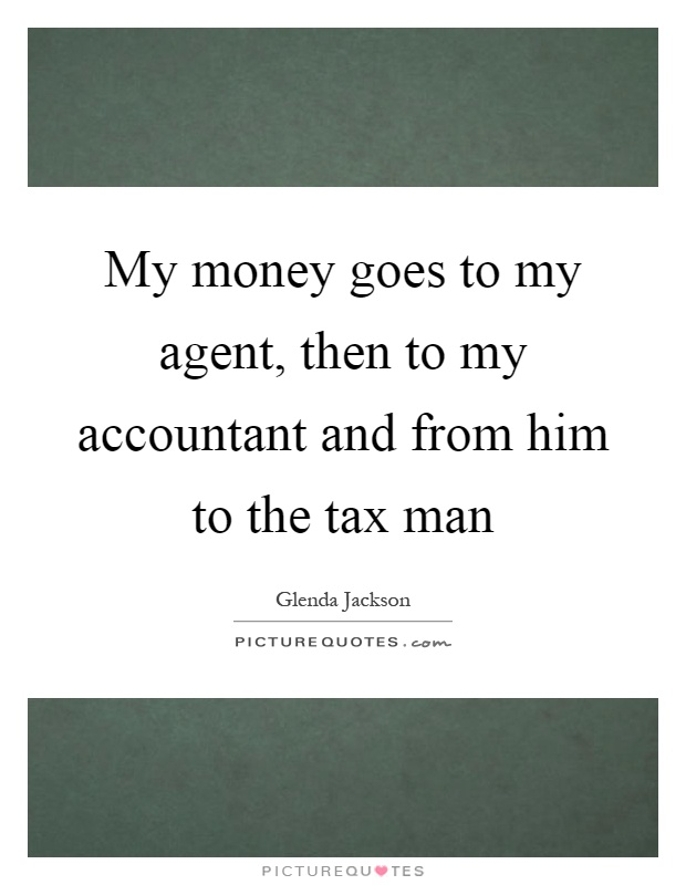 My money goes to my agent, then to my accountant and from him to the tax man Picture Quote #1