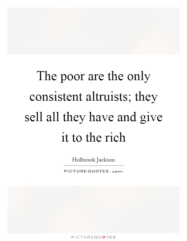 The poor are the only consistent altruists; they sell all they have and give it to the rich Picture Quote #1