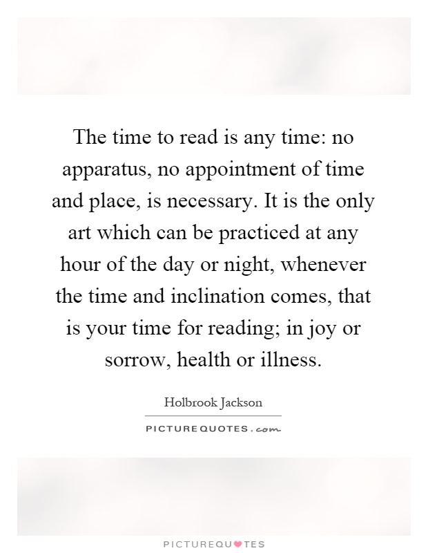 The time to read is any time: no apparatus, no appointment of time and place, is necessary. It is the only art which can be practiced at any hour of the day or night, whenever the time and inclination comes, that is your time for reading; in joy or sorrow, health or illness Picture Quote #1