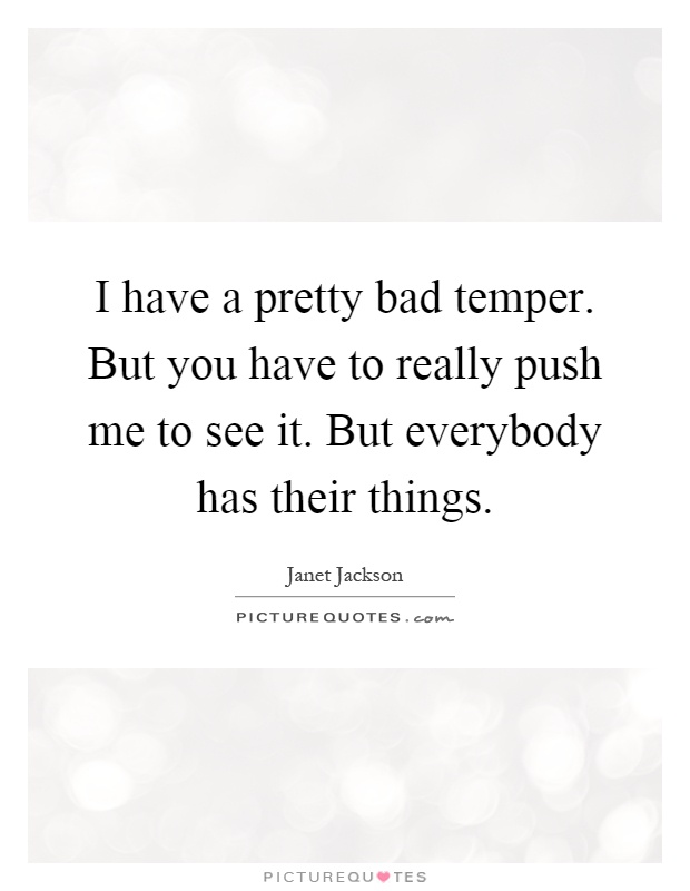 I have a pretty bad temper. But you have to really push me to see it. But everybody has their things Picture Quote #1