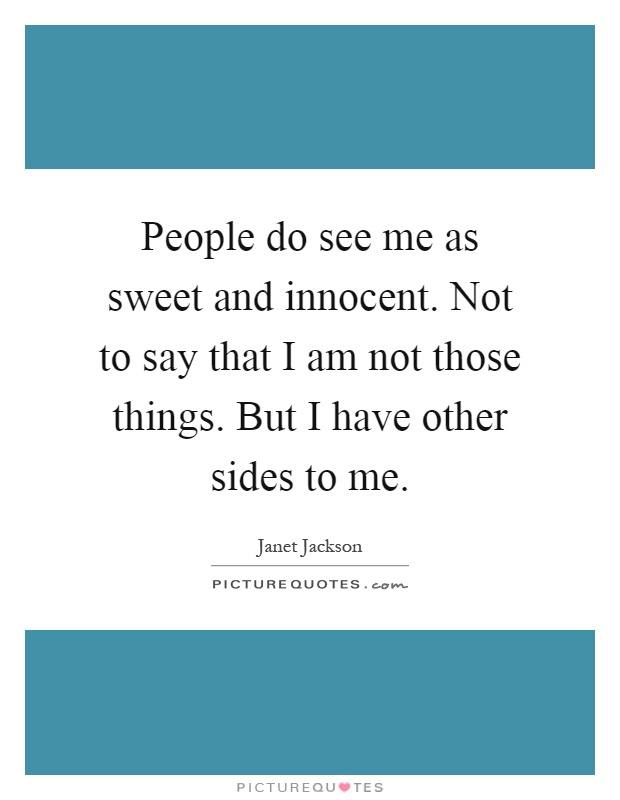 People do see me as sweet and innocent. Not to say that I am not those things. But I have other sides to me Picture Quote #1