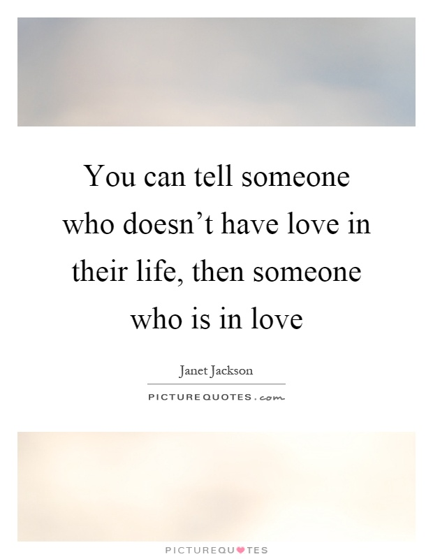 You can tell someone who doesn't have love in their life, then someone who is in love Picture Quote #1