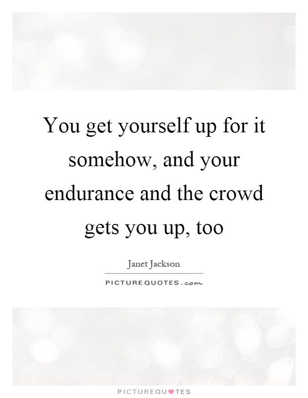 You get yourself up for it somehow, and your endurance and the crowd gets you up, too Picture Quote #1