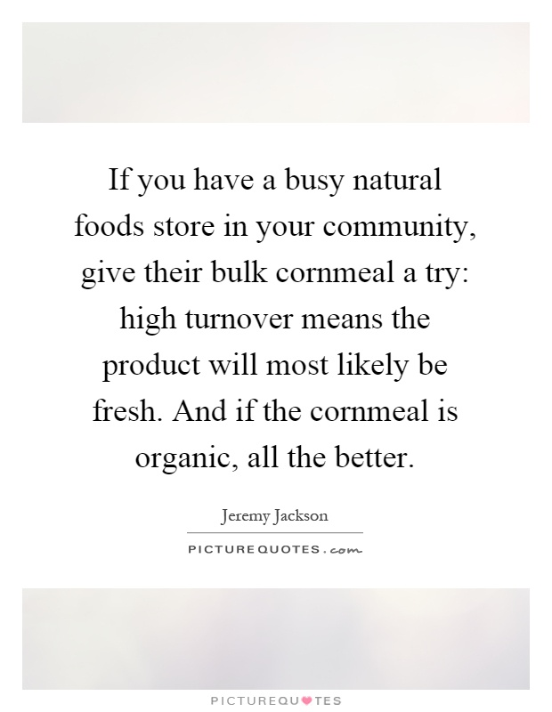 If you have a busy natural foods store in your community, give their bulk cornmeal a try: high turnover means the product will most likely be fresh. And if the cornmeal is organic, all the better Picture Quote #1